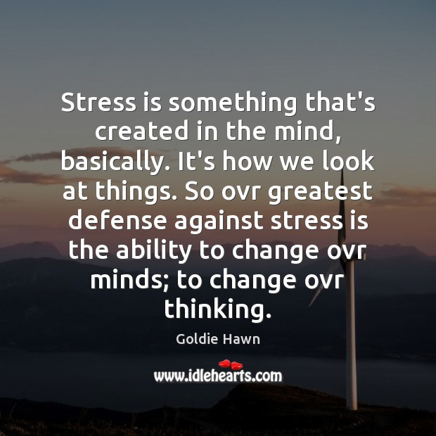 Stress is something that's created in the mind, basically. It's how we Image