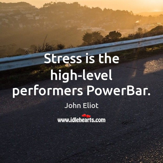 Stress is the high-level performers PowerBar. John Eliot Picture Quote