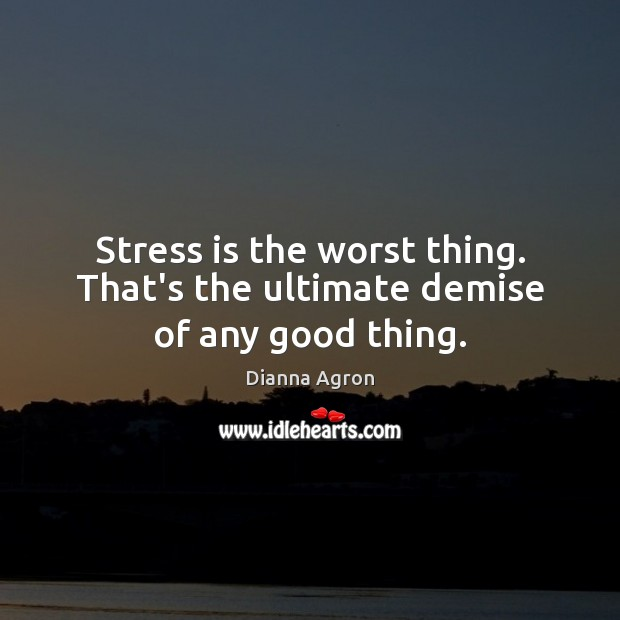 Image, Stress is the worst thing. That's the ultimate demise of any good thing.