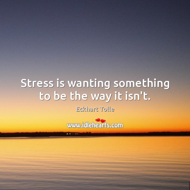 Image, Stress is wanting something to be the way it isn't.