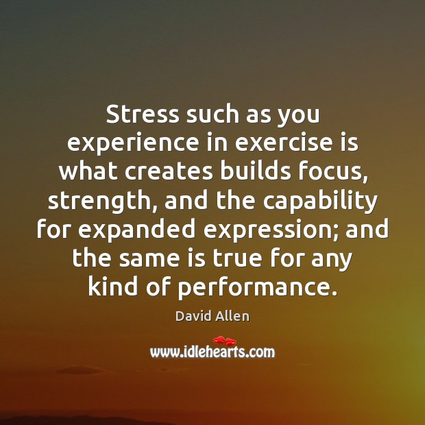 Stress such as you experience in exercise is what creates builds focus, David Allen Picture Quote