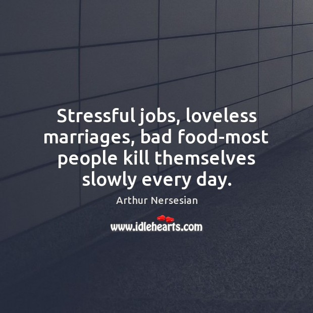 Image, Stressful jobs, loveless marriages, bad food-most people kill themselves slowly every day.