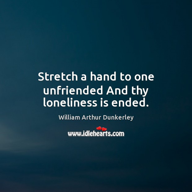 Stretch a hand to one unfriended And thy loneliness is ended. Loneliness Quotes Image