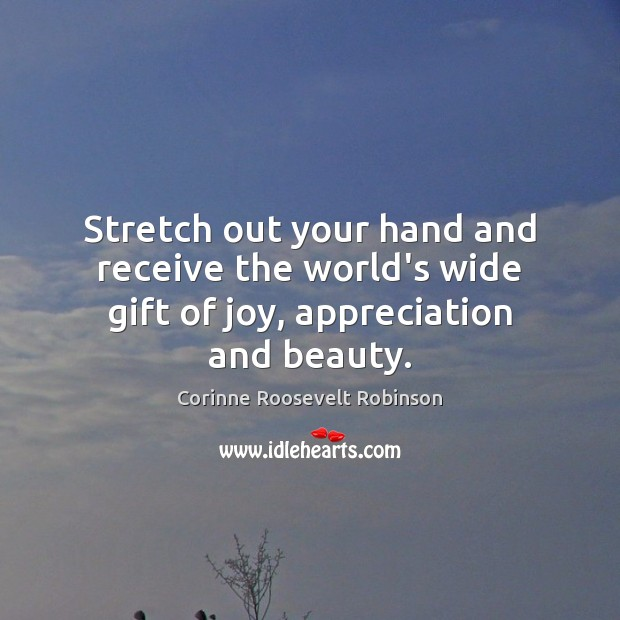 Stretch out your hand and receive the world's wide gift of joy, appreciation and beauty. Corinne Roosevelt Robinson Picture Quote
