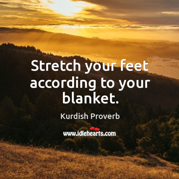 Stretch your feet according to your blanket. Kurdish Proverbs Image