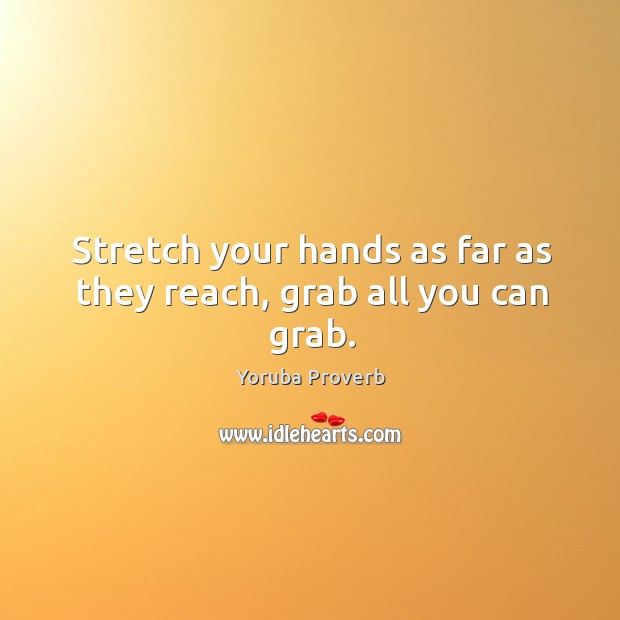 Stretch your hands as far as they reach, grab all you can grab. Yoruba Proverbs Image