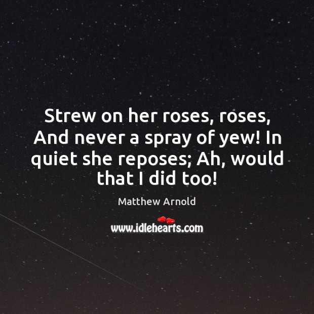 Strew on her roses, roses, And never a spray of yew! In Matthew Arnold Picture Quote