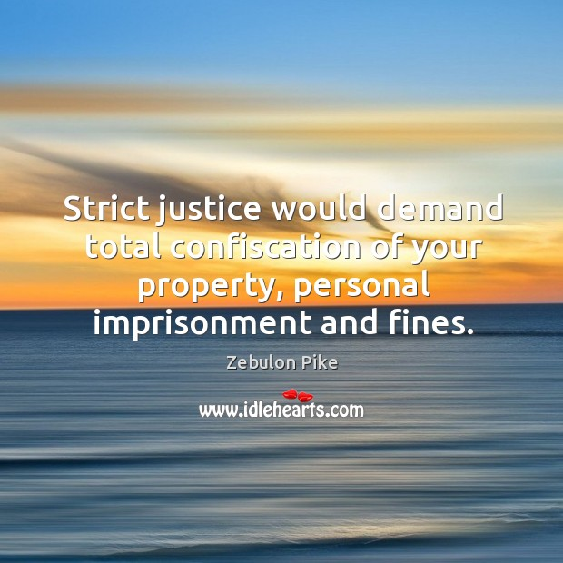 Strict justice would demand total confiscation of your property, personal imprisonment and fines. Zebulon Pike Picture Quote
