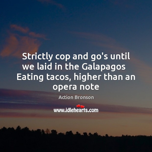 Strictly cop and go's until we laid in the Galapagos   Eating tacos, Action Bronson Picture Quote
