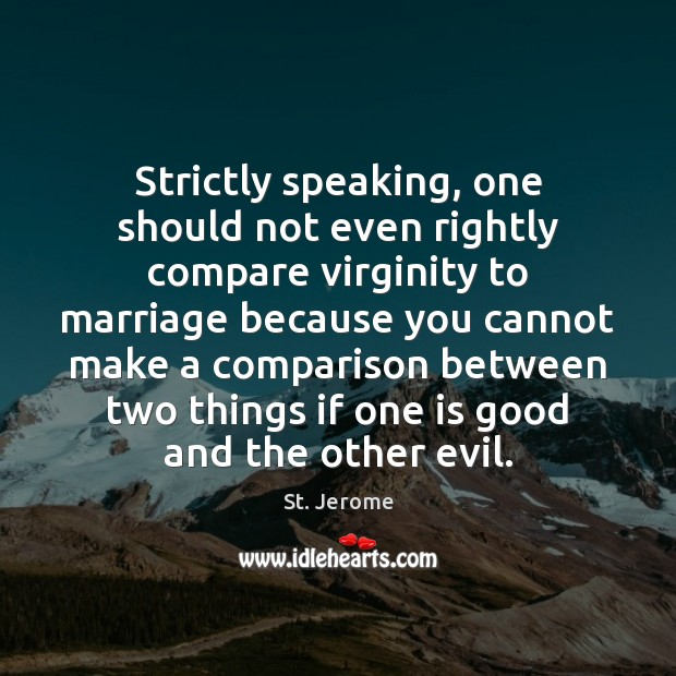 Strictly speaking, one should not even rightly compare virginity to marriage because St. Jerome Picture Quote