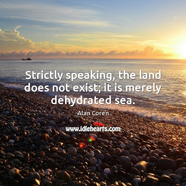 Strictly speaking, the land does not exist; it is merely dehydrated sea. Alan Coren Picture Quote