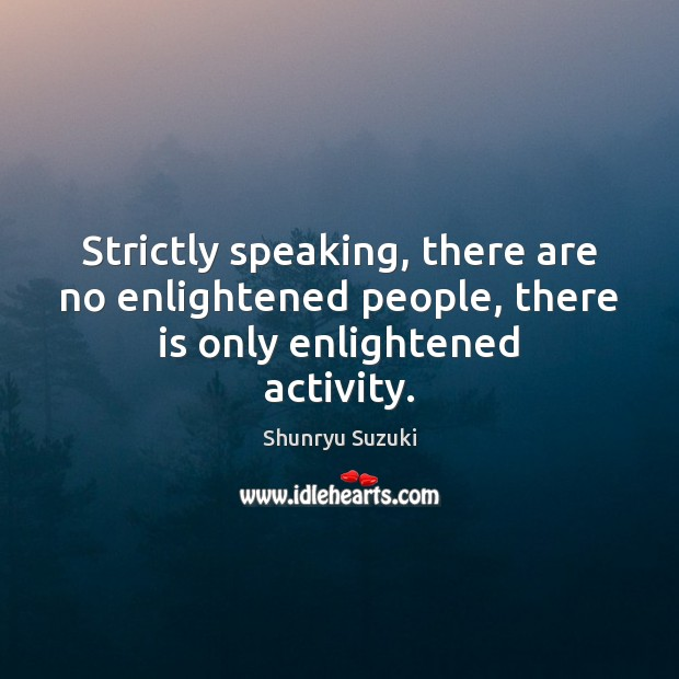 Image, Strictly speaking, there are no enlightened people, there is only enlightened activity.