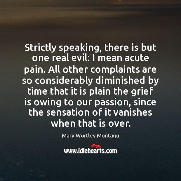 Strictly speaking, there is but one real evil: I mean acute pain. Mary Wortley Montagu Picture Quote