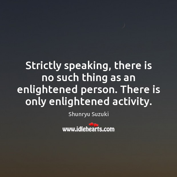 Image, Strictly speaking, there is no such thing as an enlightened person. There