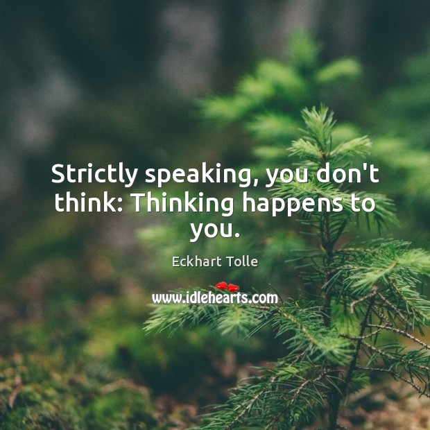 Strictly speaking, you don't think: Thinking happens to you. Image