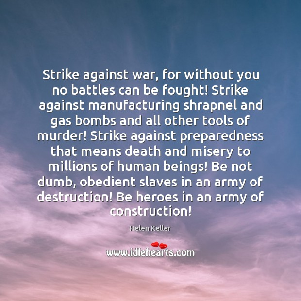 Strike against war, for without you no battles can be fought! Strike Helen Keller Picture Quote