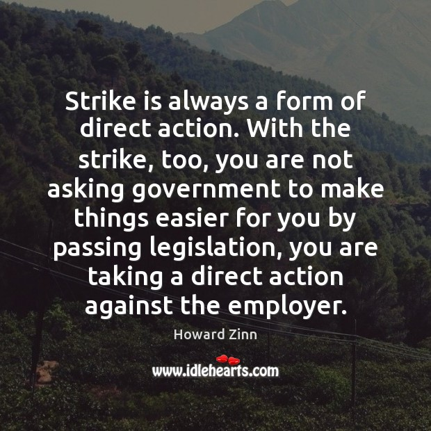 Strike is always a form of direct action. With the strike, too, Howard Zinn Picture Quote