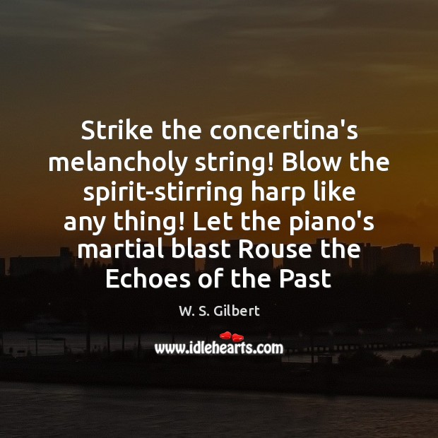 Strike the concertina's melancholy string! Blow the spirit-stirring harp like any thing! W. S. Gilbert Picture Quote