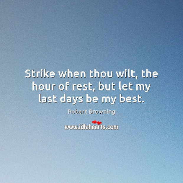 Strike when thou wilt, the hour of rest, but let my last days be my best. Robert Browning Picture Quote