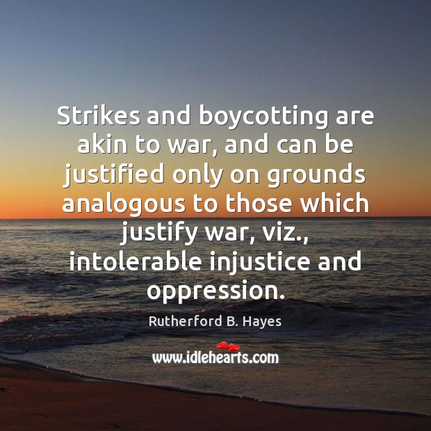 Strikes and boycotting are akin to war, and can be justified only Rutherford B. Hayes Picture Quote