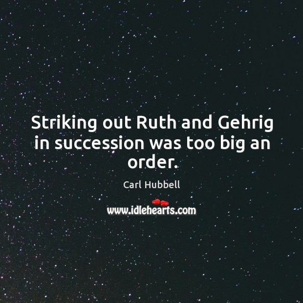 Image, Striking out ruth and gehrig in succession was too big an order.