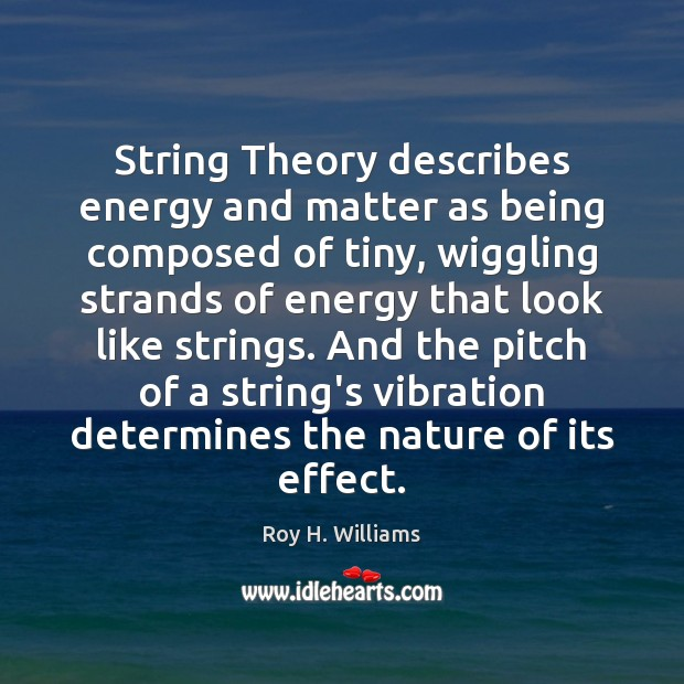 String Theory describes energy and matter as being composed of tiny, wiggling Roy H. Williams Picture Quote
