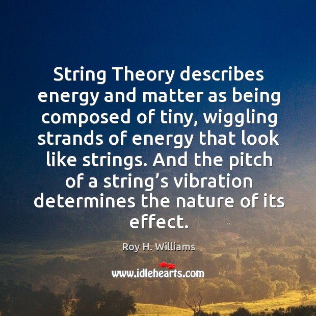 String theory describes energy and matter as being composed of tiny Roy H. Williams Picture Quote