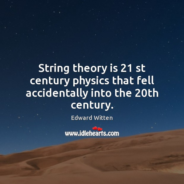 String theory is 21 st century physics that fell accidentally into the 20th century. Image