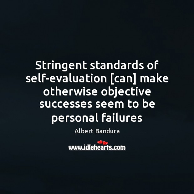Stringent standards of self-evaluation [can] make otherwise objective successes seem to be Albert Bandura Picture Quote