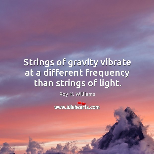Strings of gravity vibrate at a different frequency than strings of light. Roy H. Williams Picture Quote