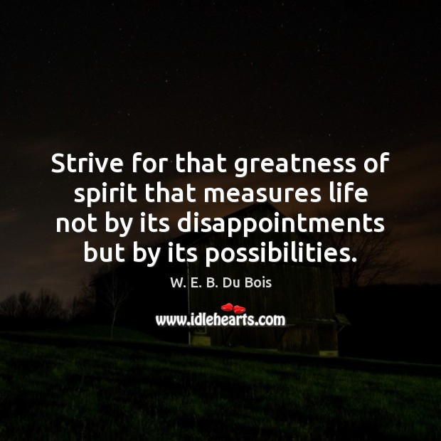 Strive for that greatness of spirit that measures life not by its W. E. B. Du Bois Picture Quote