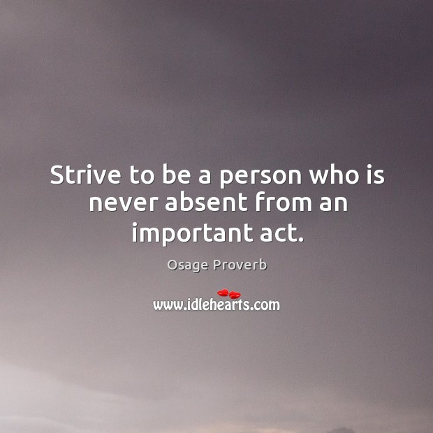 Strive to be a person who is never absent from an important act. Osage Proverbs Image