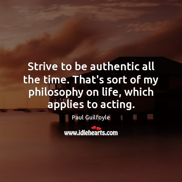 Strive to be authentic all the time. That's sort of my philosophy Image