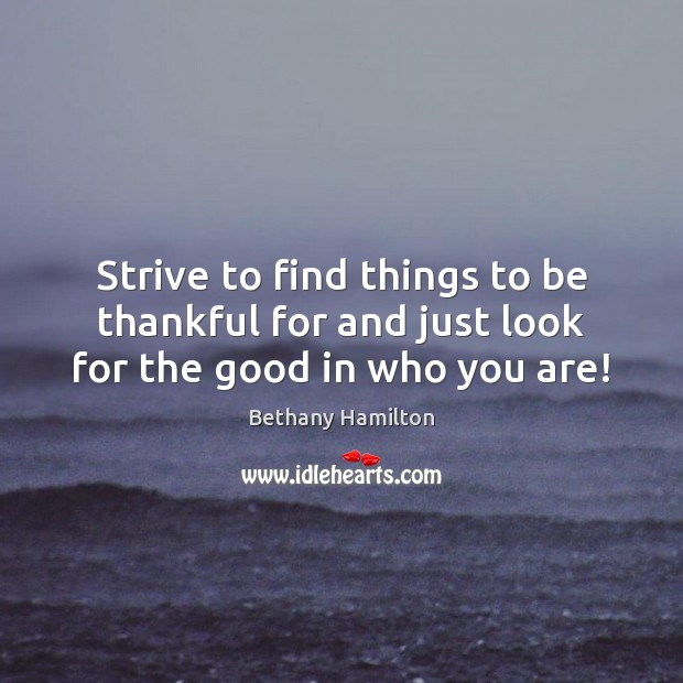 Strive to find things to be thankful for and just look for the good in who you are! Image