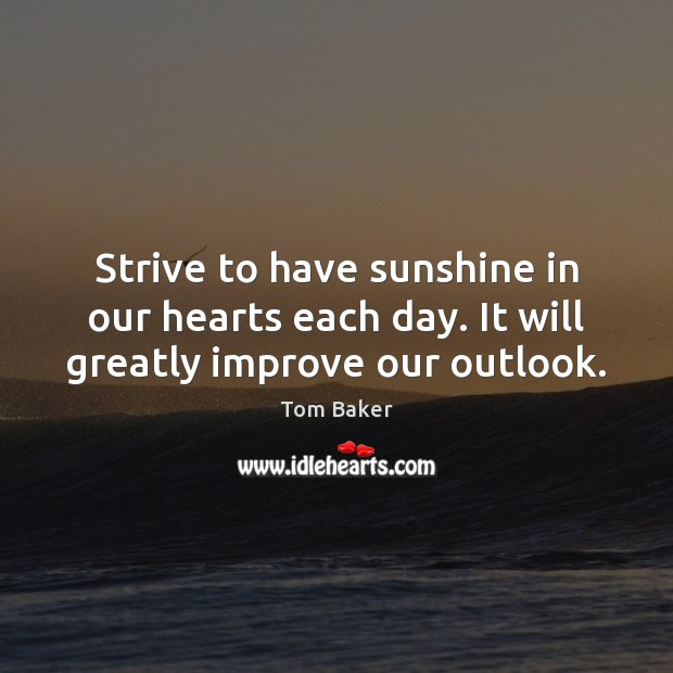 Strive to have sunshine in our hearts each day. It will greatly improve our outlook. Image