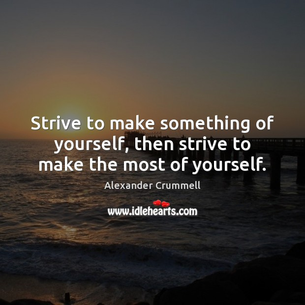 Strive to make something of yourself, then strive to make the most of yourself. Image