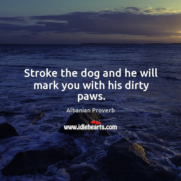 Stroke the dog and he will mark you with his dirty paws. Albanian Proverbs Image