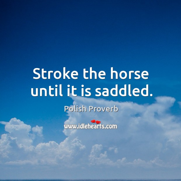 Stroke the horse until it is saddled. Polish Proverbs Image