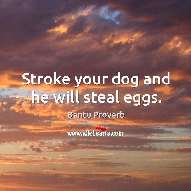 Stroke your dog and he will steal eggs. Bantu Proverbs Image