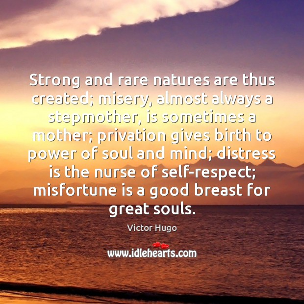 Image, Strong and rare natures are thus created; misery, almost always a stepmother,