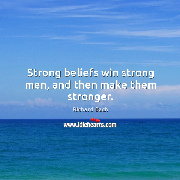 Strong beliefs win strong men, and then make them stronger. Image