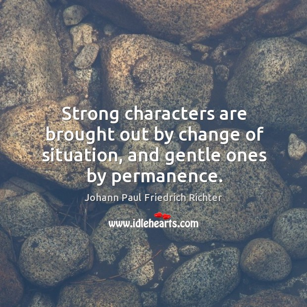 Strong characters are brought out by change of situation, and gentle ones by permanence. Johann Paul Friedrich Richter Picture Quote