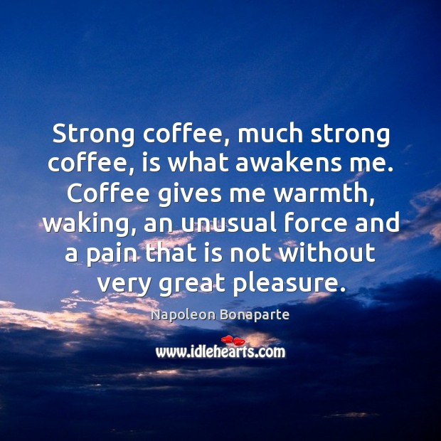 Strong coffee, much strong coffee, is what awakens me. Coffee gives me Image