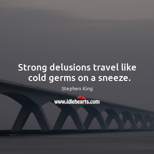 Image, Strong delusions travel like   cold germs on a sneeze.