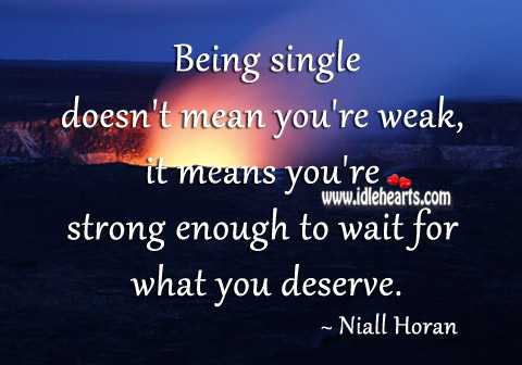 Single means you're strong enough to wait for what you deserve. Image