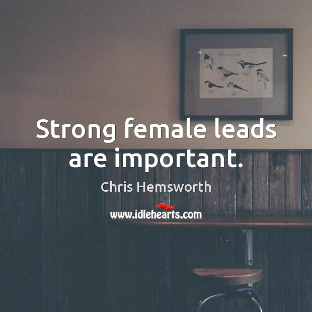 Strong female leads are important. Chris Hemsworth Picture Quote