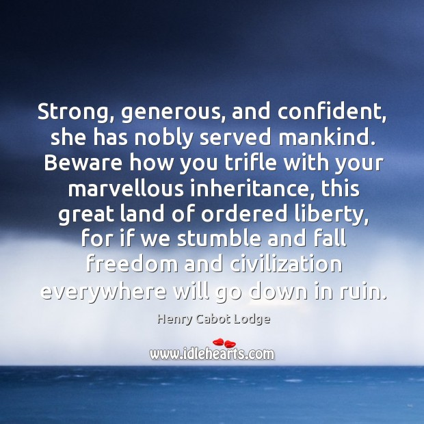 Strong, generous, and confident, she has nobly served mankind. Beware how you trifle with your Image