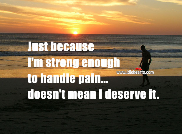 Just Because I'm Strong… Doesn't Mean I Deserve Pain, Deserve, Handle, Pain, Strong