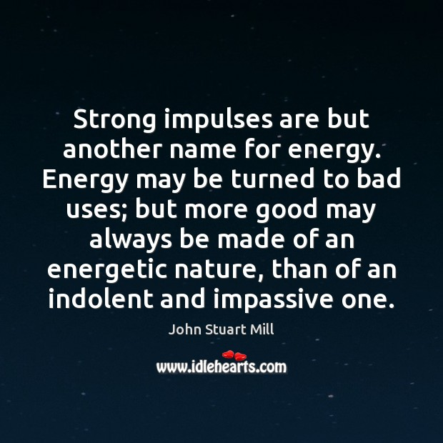 Strong impulses are but another name for energy. Energy may be turned John Stuart Mill Picture Quote