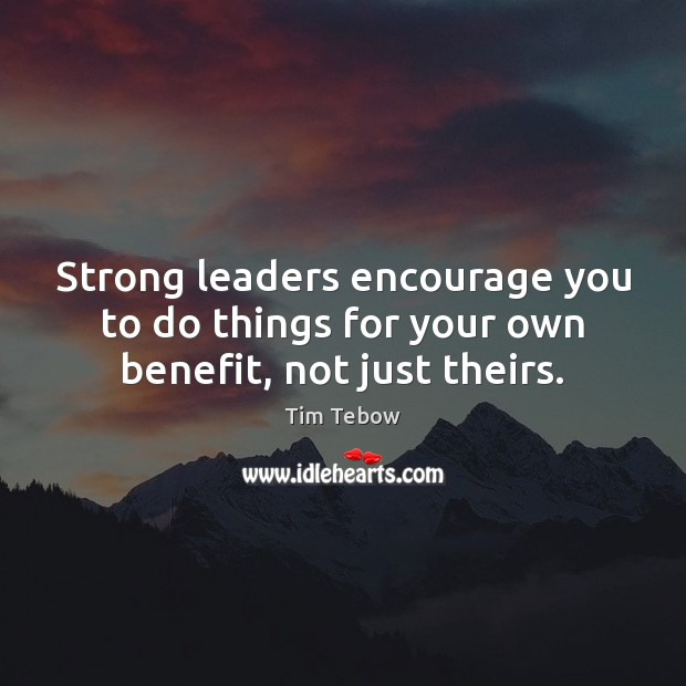 Strong leaders encourage you to do things for your own benefit, not just theirs. Tim Tebow Picture Quote